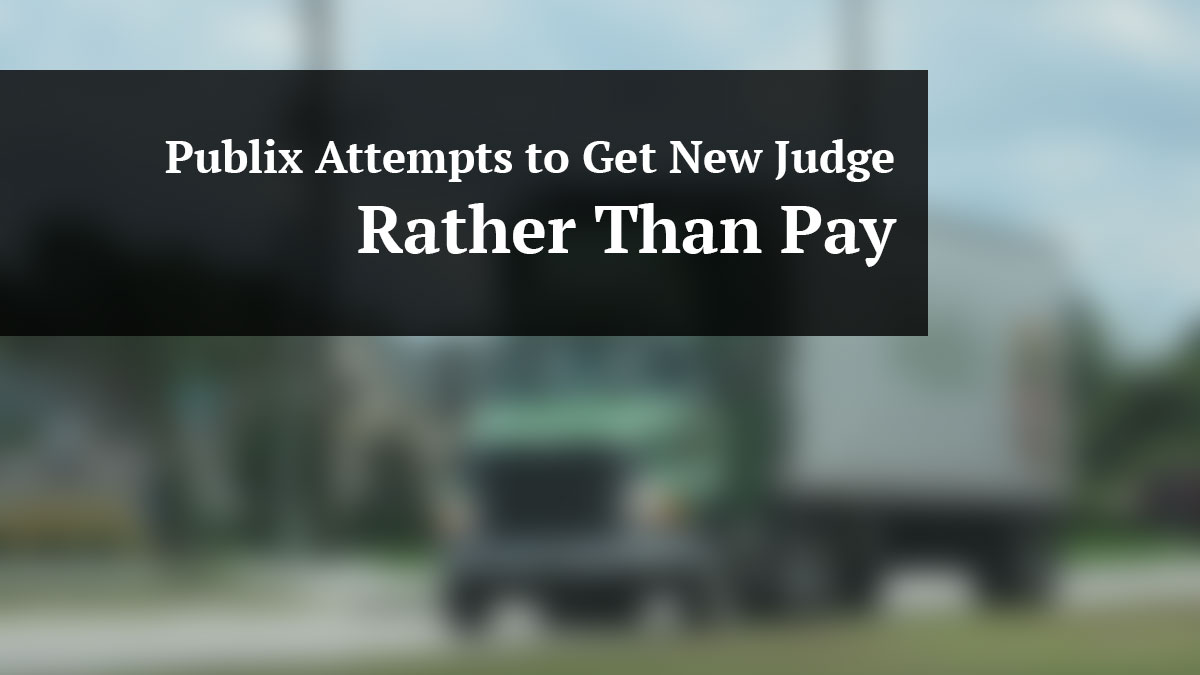 Publix Attempts to Get New Judge Rather Than Pay Damages in Truck Accident Case